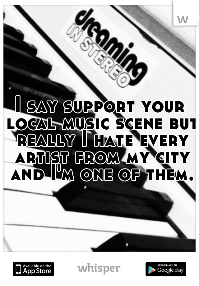 I say support your local music scene but really I hate every artist from my city and I'm one of them.