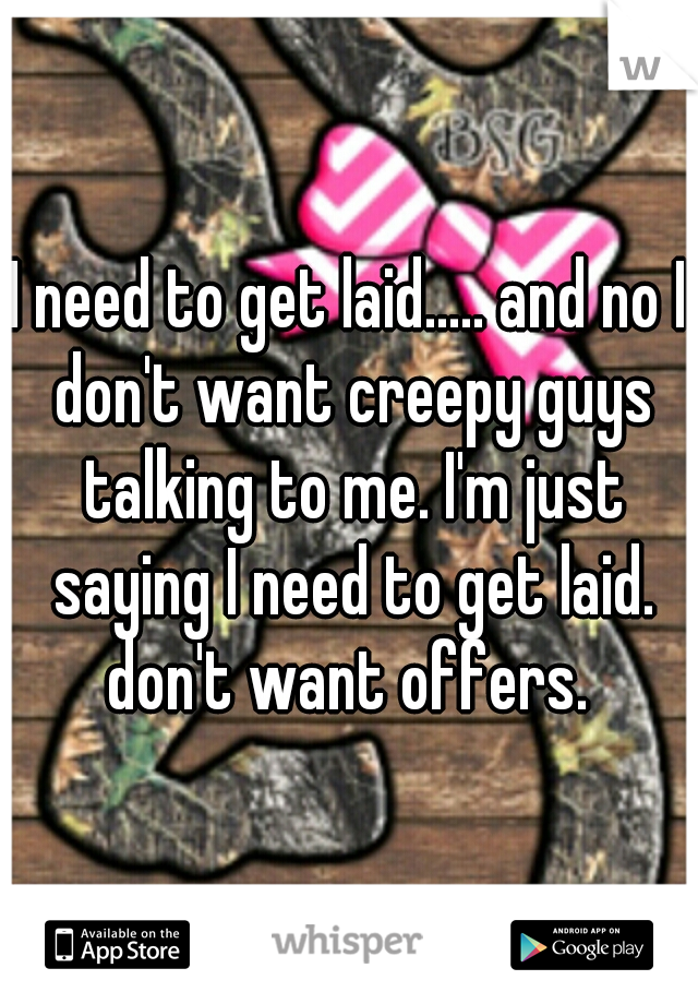 I need to get laid..... and no I don't want creepy guys talking to me. I'm just saying I need to get laid. don't want offers.