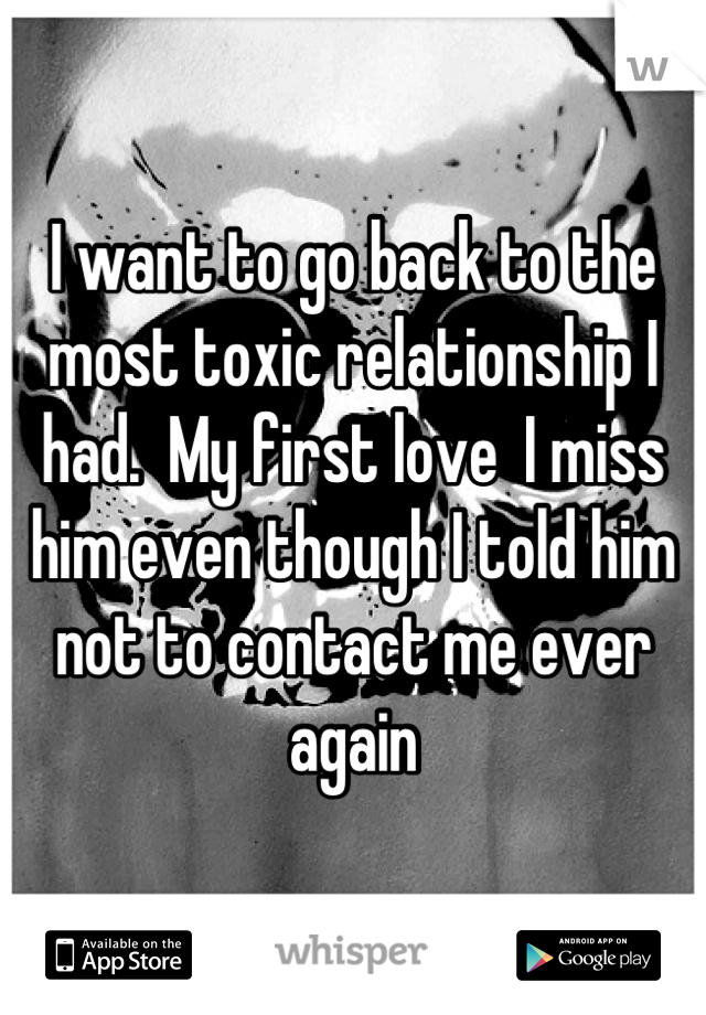 I want to go back to the most toxic relationship I had.  My first love  I miss him even though I told him not to contact me ever again