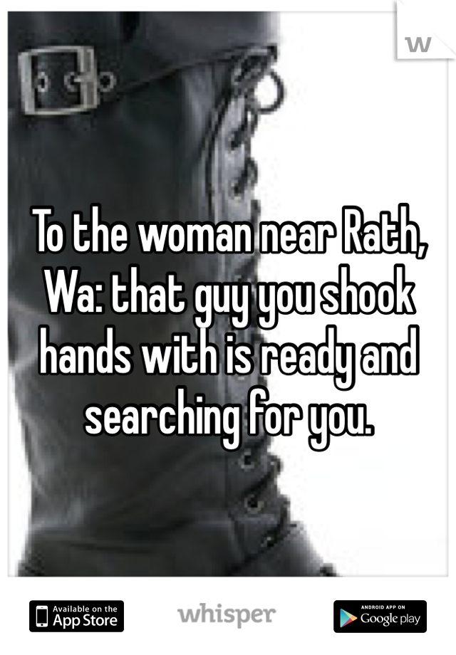 To the woman near Rath, Wa: that guy you shook hands with is ready and searching for you.