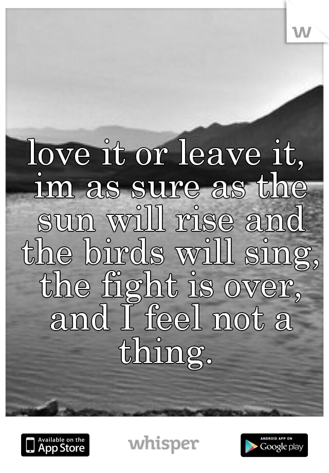 love it or leave it, im as sure as the sun will rise and the birds will sing, the fight is over, and I feel not a thing.