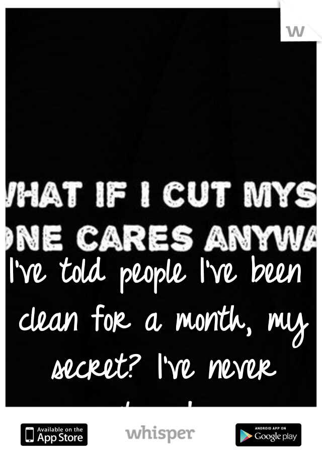 I've told people I've been clean for a month, my secret? I've never stopped.