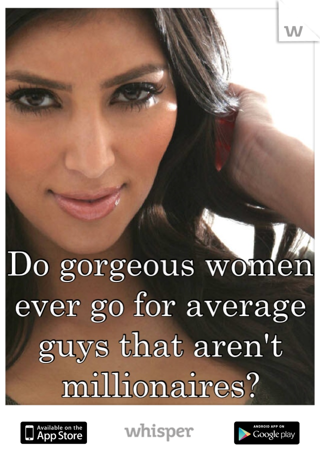 Do gorgeous women ever go for average guys that aren't millionaires?