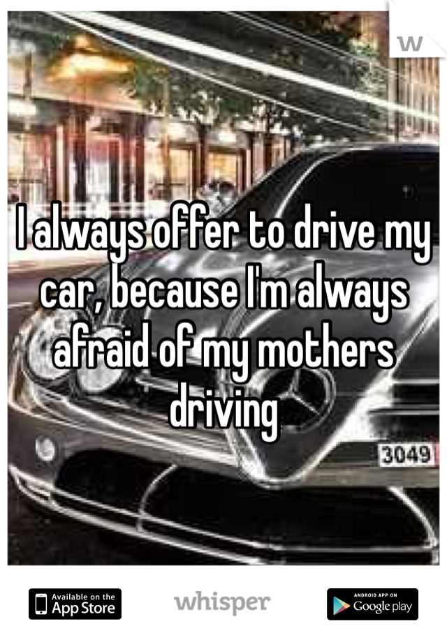 I always offer to drive my car, because I'm always afraid of my mothers driving