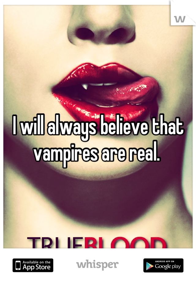 I will always believe that vampires are real.