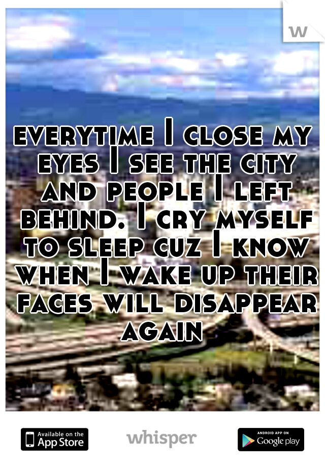everytime I close my eyes I see the city and people I left behind. I cry myself to sleep cuz I know when I wake up their faces will disappear again