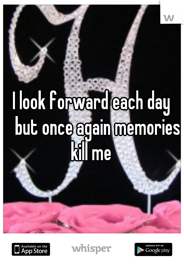 I look forward each day  but once again memories kill me