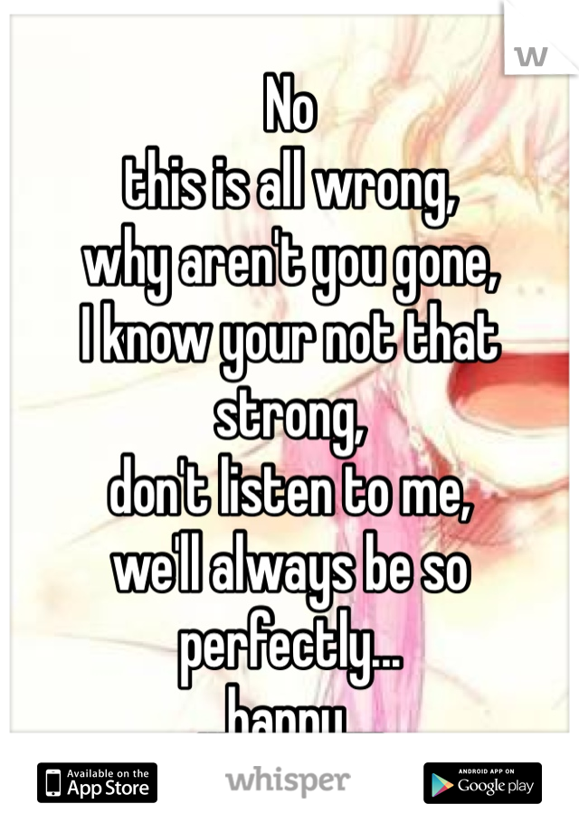 No  this is all wrong,  why aren't you gone,  I know your not that strong, don't listen to me, we'll always be so perfectly... ...happy....