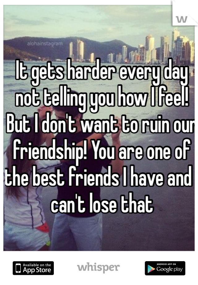 It gets harder every day not telling you how I feel! But I don't want to ruin our friendship! You are one of the best friends I have and I can't lose that