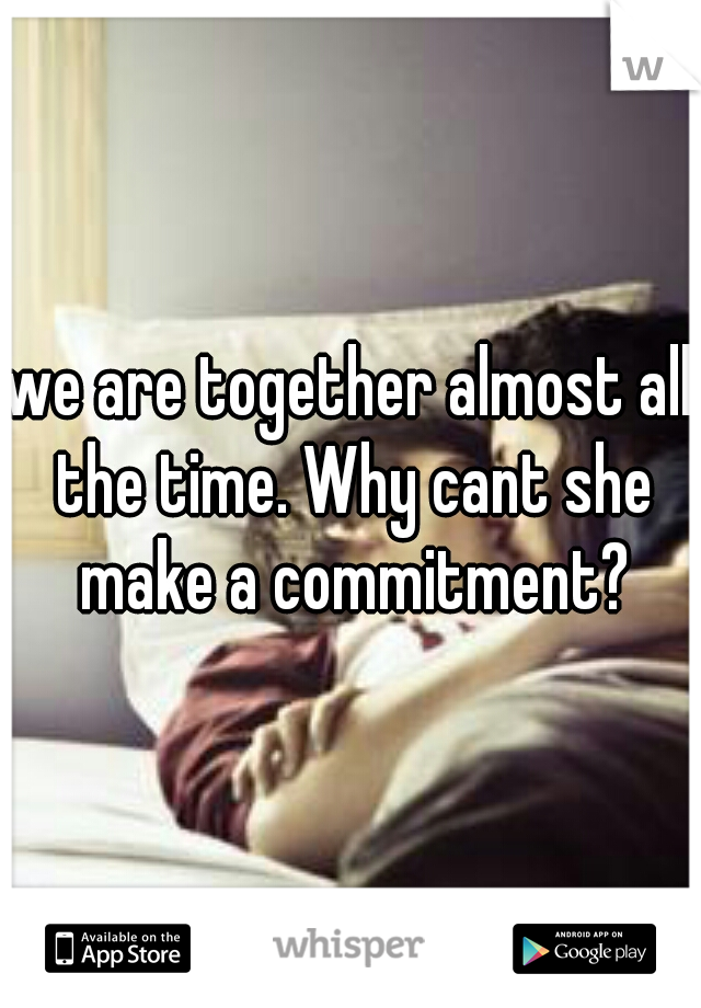 we are together almost all the time. Why cant she make a commitment?