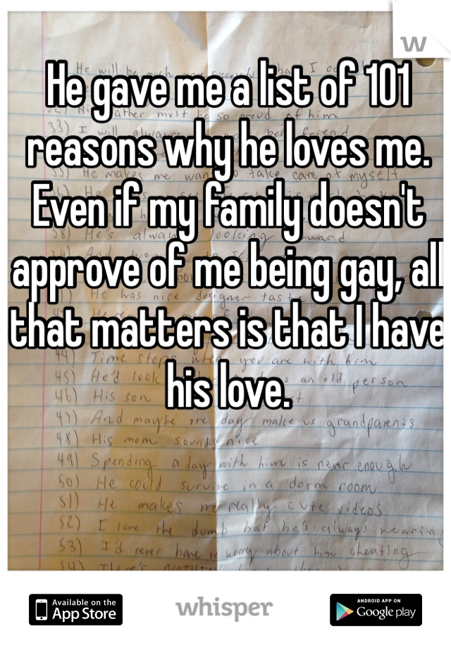 He gave me a list of 101 reasons why he loves me. Even if my family doesn't approve of me being gay, all that matters is that I have his love.