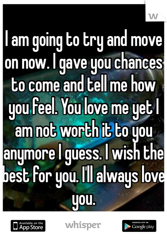 I am going to try and move on now. I gave you chances to come and tell me how you feel. You love me yet I am not worth it to you anymore I guess. I wish the best for you. I'll always love you.