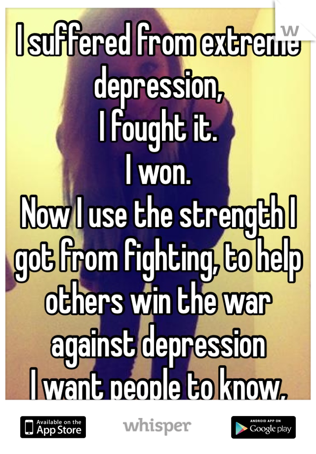 I suffered from extreme depression,  I fought it.   I won.  Now I use the strength I got from fighting, to help others win the war against depression  I want people to know, they're not alone.