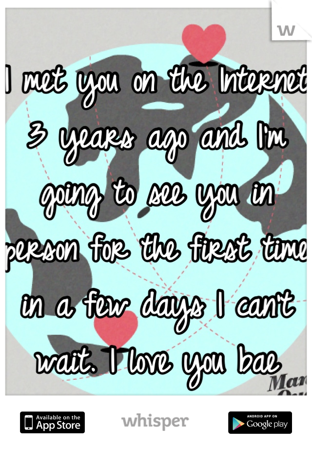I met you on the Internet 3 years ago and I'm going to see you in person for the first time  in a few days I can't wait. I love you bae