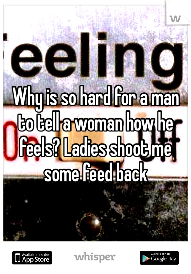 Why is so hard for a man to tell a woman how he feels? Ladies shoot me some feed back