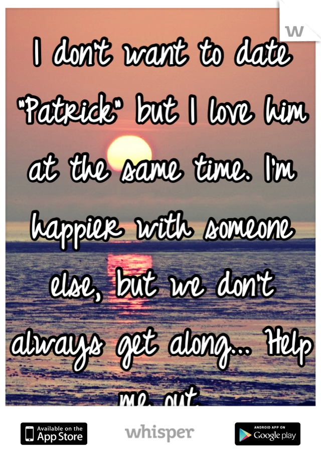 """I don't want to date """"Patrick"""" but I love him at the same time. I'm happier with someone else, but we don't always get along... Help me out."""