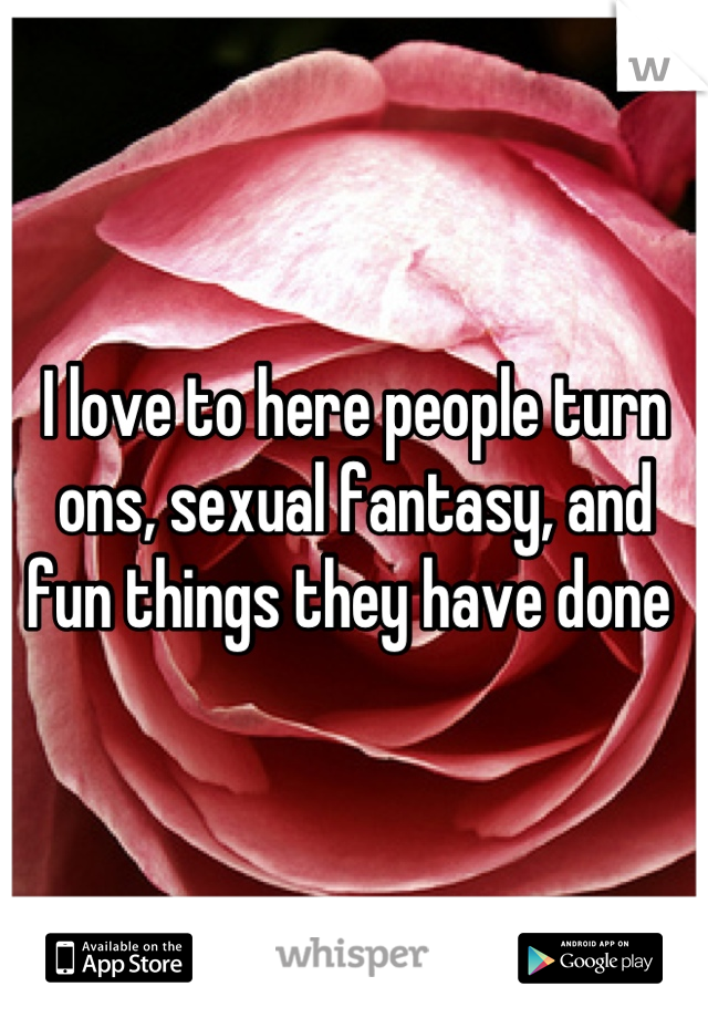 I love to here people turn ons, sexual fantasy, and fun things they have done
