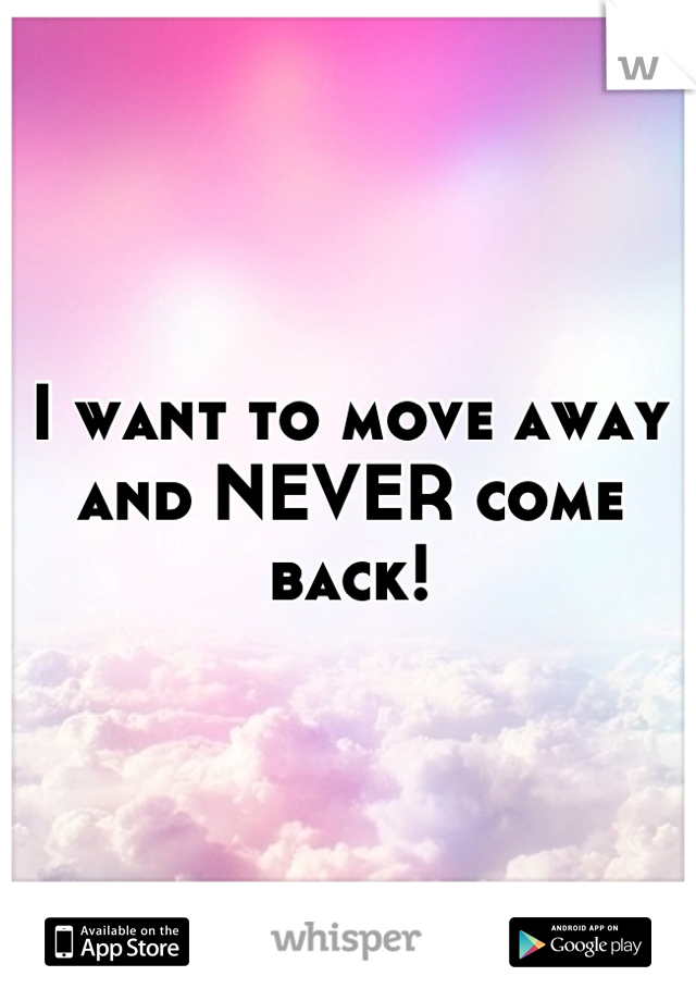 I want to move away and NEVER come back!