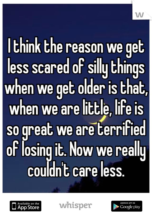 I think the reason we get less scared of silly things when we get older is that, when we are little, life is so great we are terrified of losing it. Now we really couldn't care less.