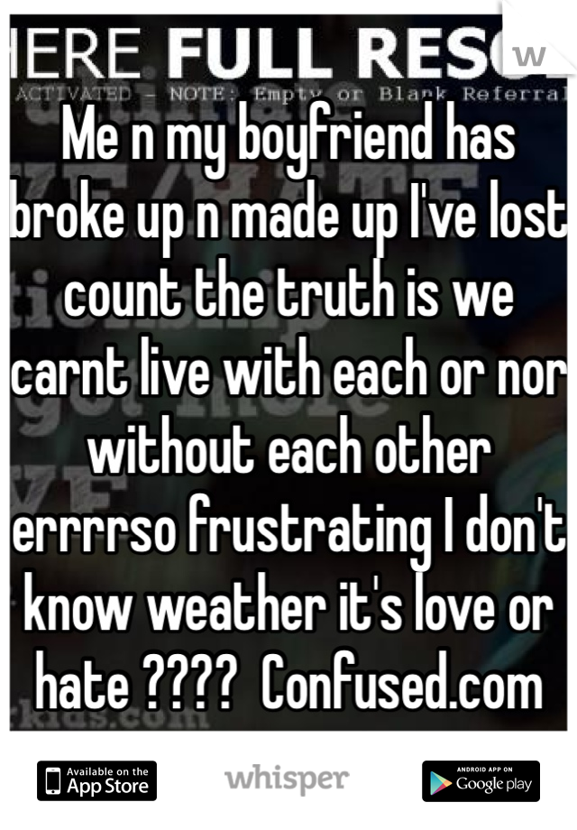 Me n my boyfriend has broke up n made up I've lost count the truth is we carnt live with each or nor without each other errrrso frustrating I don't know weather it's love or hate ????  Confused.com