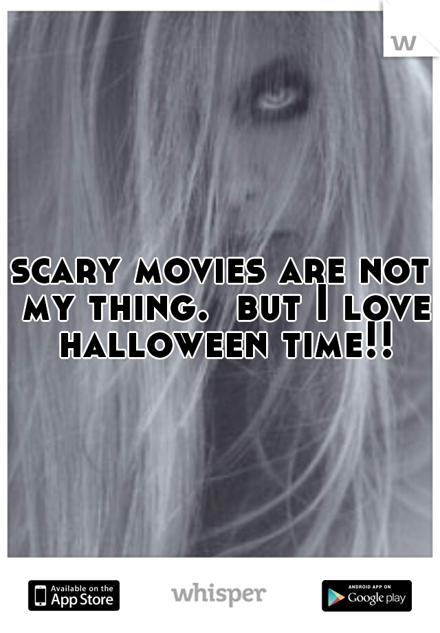 scary movies are not my thing.  but I love halloween time!!
