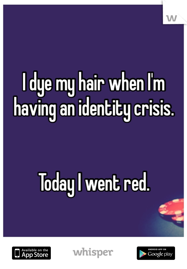 I dye my hair when I'm having an identity crisis.   Today I went red.