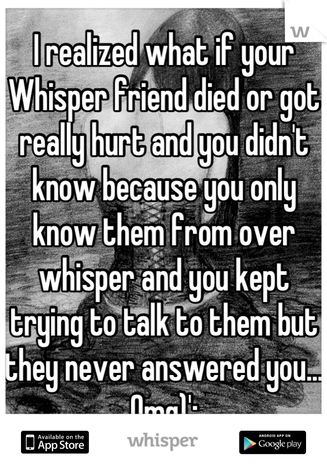 I realized what if your Whisper friend died or got really hurt and you didn't know because you only know them from over whisper and you kept trying to talk to them but they never answered you... Omg)':