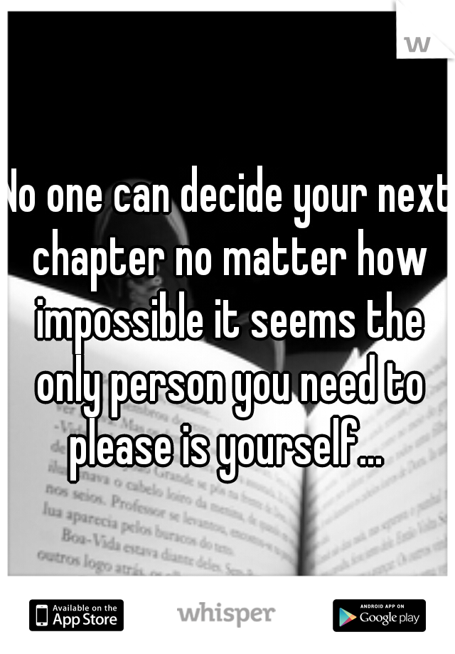 No one can decide your next chapter no matter how impossible it seems the only person you need to please is yourself...
