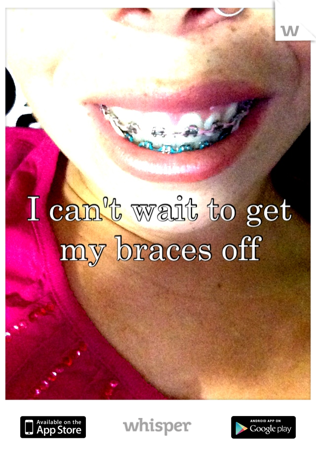 I can't wait to get my braces off