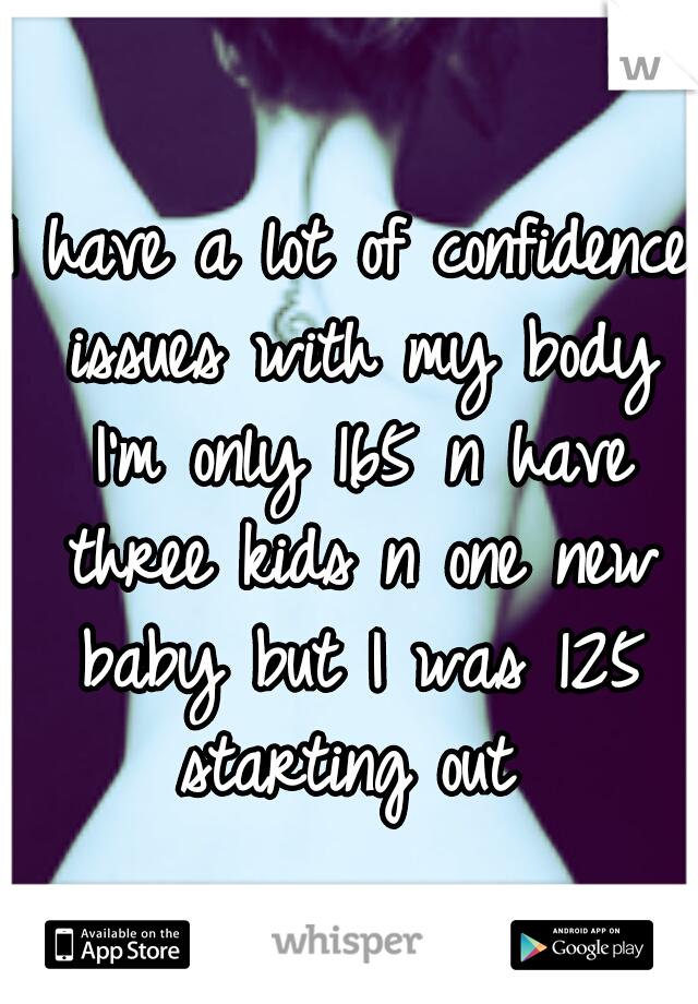 I have a lot of confidence issues with my body I'm only 165 n have three kids n one new baby but I was 125 starting out