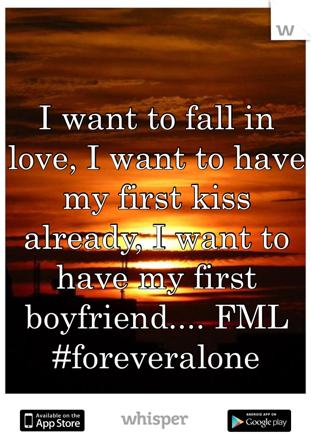 I want to fall in love, I want to have my first kiss already, I want to have my first boyfriend.... FML #foreveralone