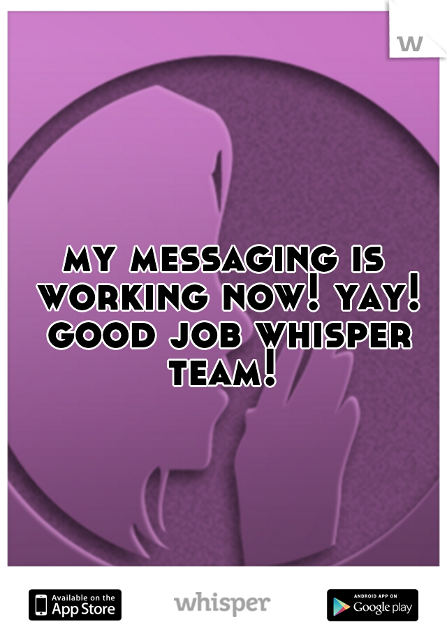 my messaging is working now! yay! good job whisper team!