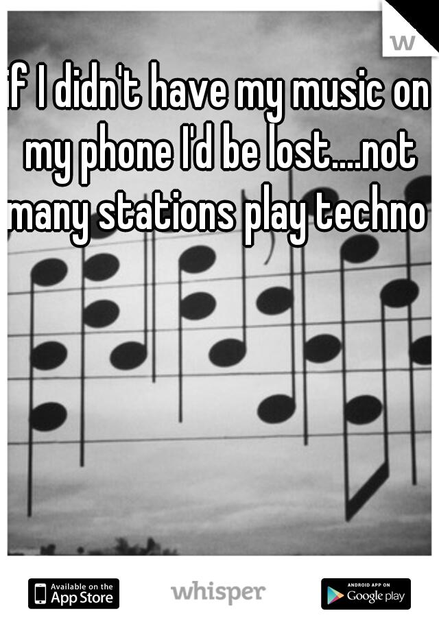 if I didn't have my music on my phone I'd be lost....not many stations play techno