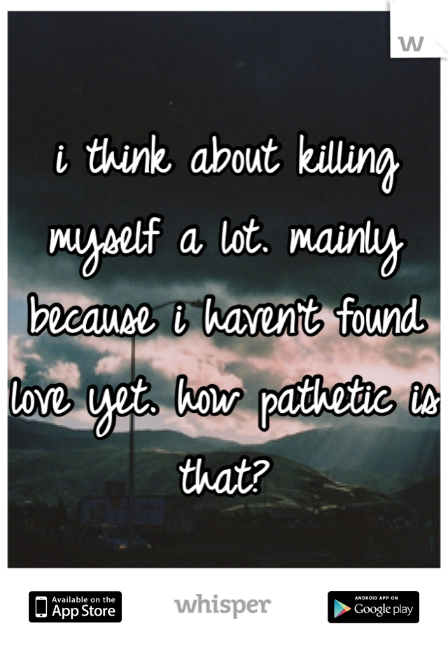 i think about killing myself a lot. mainly because i haven't found love yet. how pathetic is that?