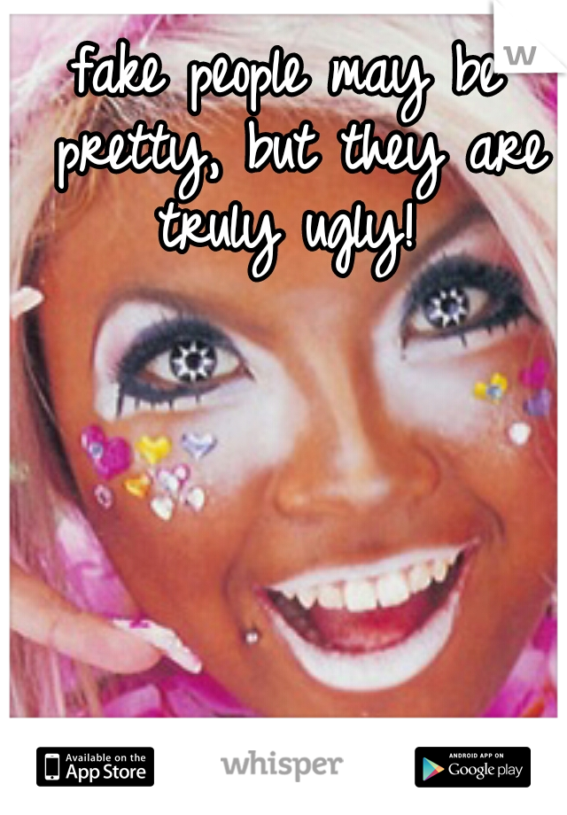 fake people may be pretty, but they are truly ugly!