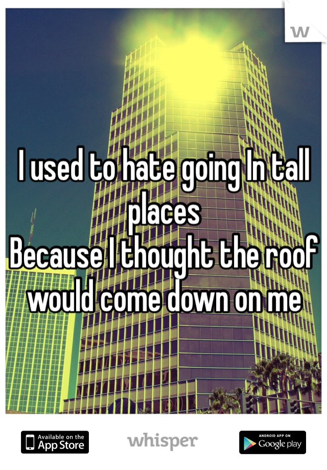 I used to hate going In tall places  Because I thought the roof would come down on me