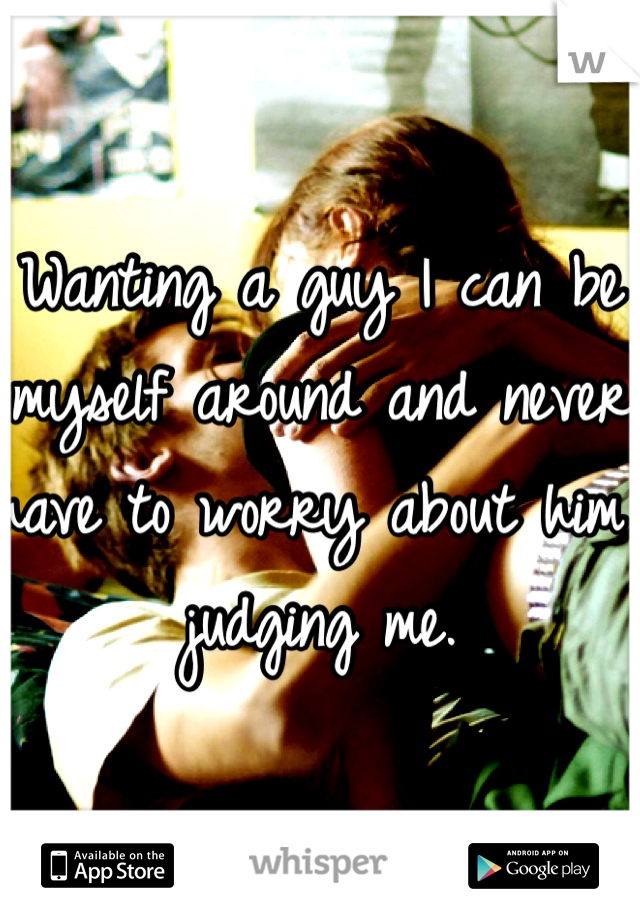 Wanting a guy I can be myself around and never have to worry about him judging me.
