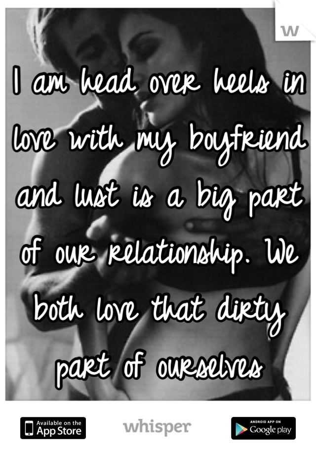 I am head over heels in love with my boyfriend and lust is a big part of our relationship. We both love that dirty part of ourselves