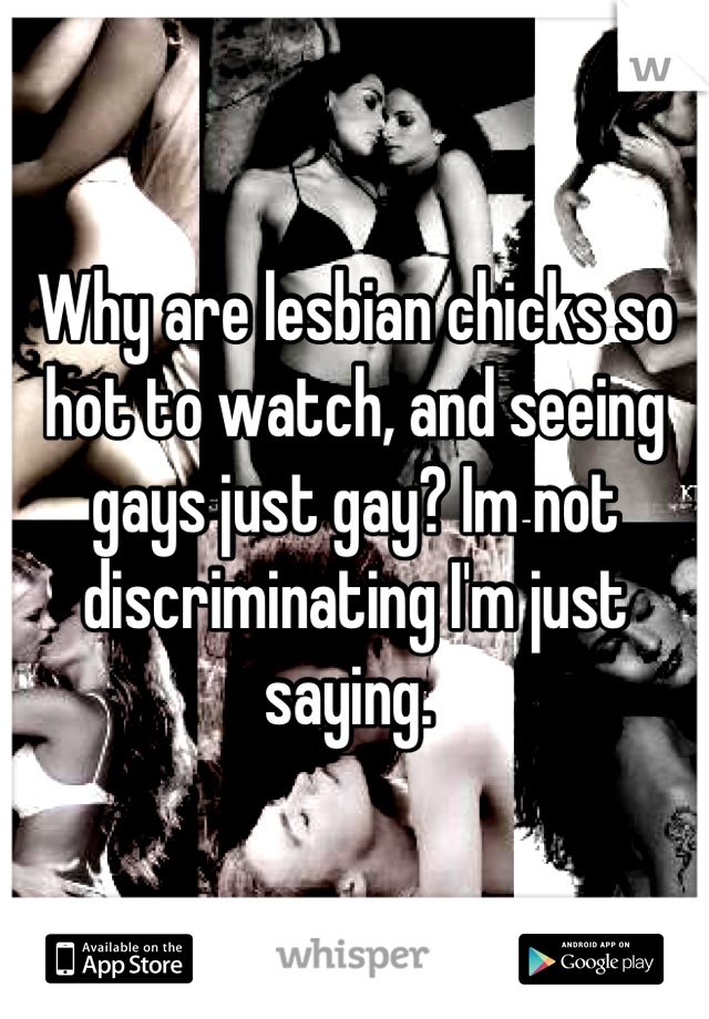 Why are lesbian chicks so hot to watch, and seeing gays just gay? Im not discriminating I'm just saying.