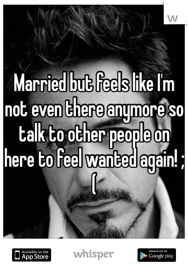 Married but feels like I'm not even there anymore so talk to other people on here to feel wanted again! ;(
