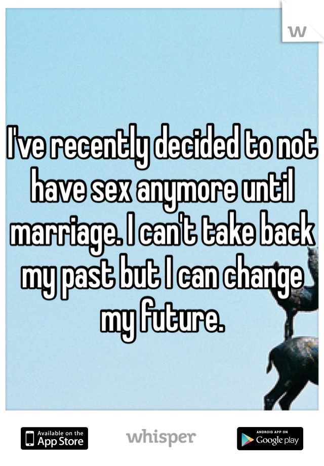 I've recently decided to not have sex anymore until marriage. I can't take back my past but I can change my future.