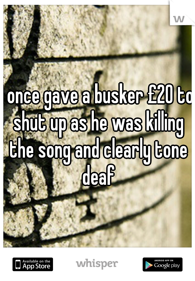 I once gave a busker £20 to shut up as he was killing the song and clearly tone deaf