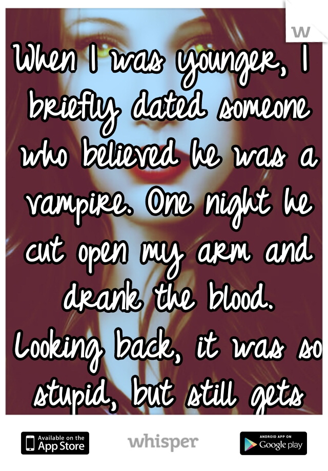 When I was younger, I briefly dated someone who believed he was a vampire. One night he cut open my arm and drank the blood. Looking back, it was so stupid, but still gets me hot...