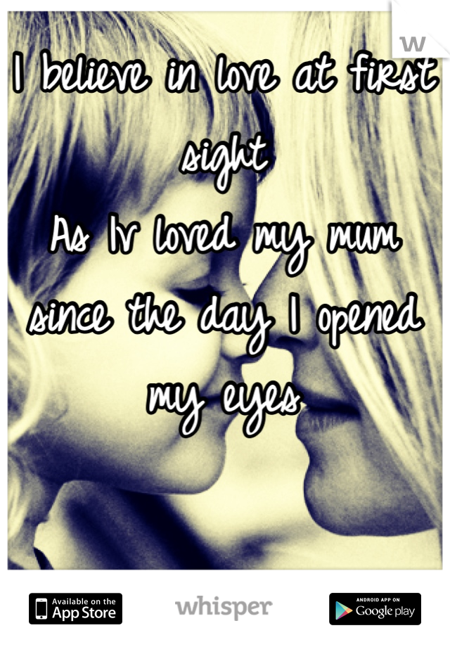 I believe in love at first sight  As Iv loved my mum since the day I opened my eyes