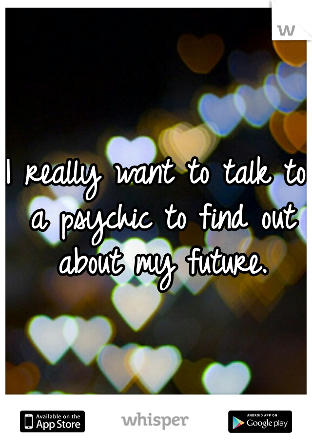 I really want to talk to a psychic to find out about my future.