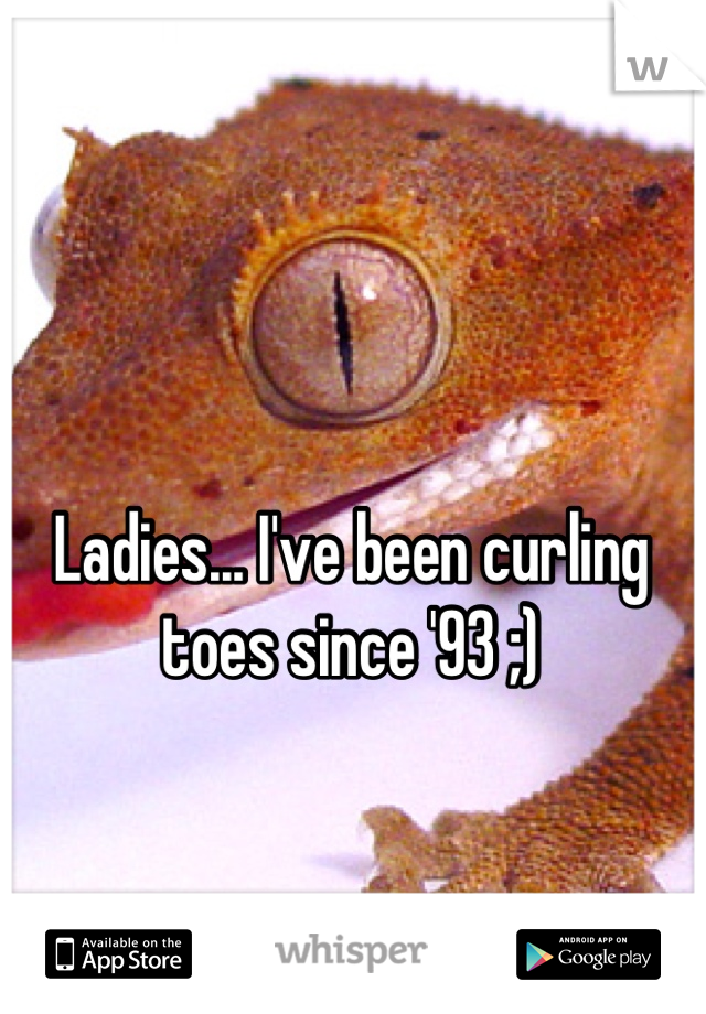 Ladies... I've been curling toes since '93 ;)