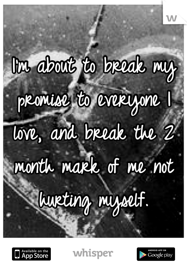 I'm about to break my promise to everyone I love, and break the 2 month mark of me not hurting myself.