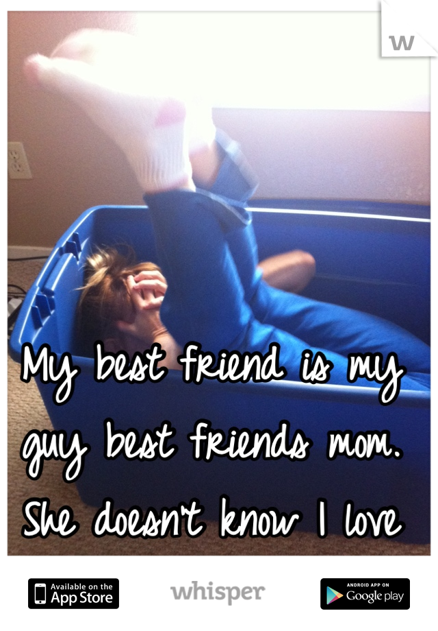 My best friend is my guy best friends mom. She doesn't know I love her son...