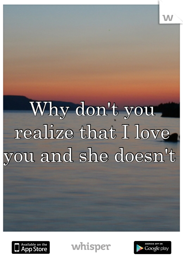 Why don't you realize that I love you and she doesn't