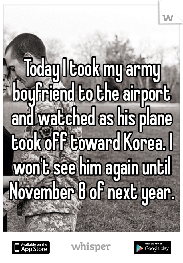 Today I took my army boyfriend to the airport and watched as his plane took off toward Korea. I won't see him again until November 8 of next year.